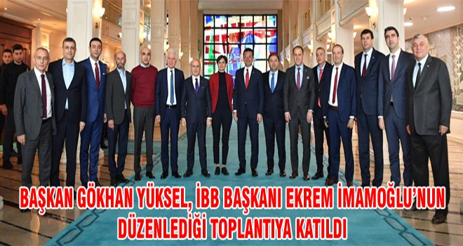 Başkan Gökhan Yüksel, İBB Başkanı Ekrem İmamoğlu'nun Düzenlediği Toplantıya Katıldı