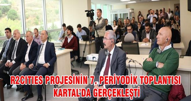 R2CITIES PROJESİNİN 7. PERİYODİK TOPLANTISI KARTAL'DA GERÇEKLEŞTİ