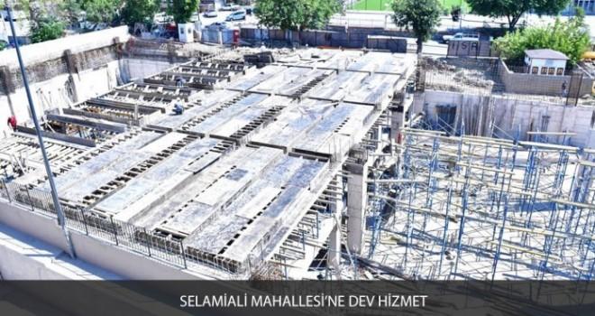 SELAMİALİ MAHALLESİ'NE DEV HİZMET