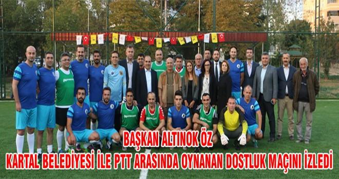 Başkan Altınok Öz Kartal Belediyesi İle PTT Arasında Oynanan Dostluk Maçını İzledi
