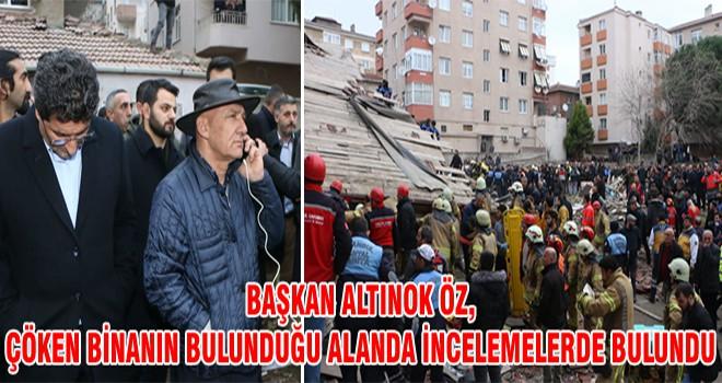 Başkan Altınok Öz, Çöken Binanın Bulunduğu Alanda İncemelerde Bulundu